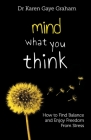Mind What You Think: how to find balance and enjoy freedom from stress Cover Image