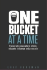 One Bucket at a Time: Presentation secrets to inform, educate, influence, persuade Cover Image
