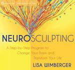 Neurosculpting: A Step-by-Step Program to Change Your Brain and Transform Your Life Cover Image