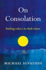 On Consolation: Finding Solace in Dark Times Cover Image