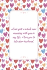 Love gets a whole new meaning with you in my life: This Notebook is A Perfect Watercolor Pink Floral Cover Wife Valentines Day Gifts Husband Valentine Cover Image