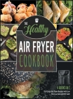 The Healthy Air Fryer Cookbook [4 IN 1]: 251 Crispy Air Fryer Recipes with Low Fat, Low Salt and NO Guilt Cover Image