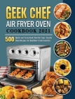 Geek Chef Air Fryer Oven Cookbook 2021: 500 Quick and Tasty Geek Chef Air Fryer Toaster Oven Recipes for Healthier Fried Favorites Cover Image