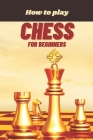 How to Play Chess for Beginners: A Complete Guide to Learn and Master Chess Cover Image