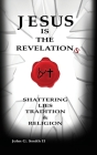Jesus Is The Revelation: Shattering Lies, Tradition, & Religion Cover Image