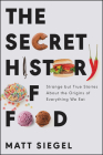 The Secret History of Food: Strange but True Stories About the Origins of Everything We Eat Cover Image