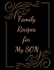 Family Recipes for My SON: With Love from My Kitchen. Make Your Own Cookbook. Cover Image