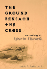 The Ground Beneath the Cross: The Theology of Ignacio Ellacuria (Moral Traditions) Cover Image