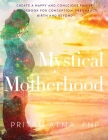 Mystical Motherhood: Create a Happy and Conscious Family: A Guidebook for Conception, Pregnancy, Birth and Beyond Cover Image
