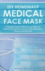 DIY Homemade Medical Face Mask: A Simple Guide to Making Face Masks to Protect You and Your Family From Infections, Viruses, and Bacteria. Cover Image