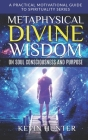 Metaphysical Divine Wisdom on Soul Consciousness and Purpose: A Practical Motivational Guide to Spirituality Series Cover Image