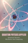 Quantum Physics Applied: Quantum Theories, Mechanics And Computing: Quantum Physics Book Guide Cover Image