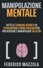 Manipolazione Mentale: Tutte le tecniche segrete di Persuasione e Mind Hacking per influenzare e manipolare gli altri Cover Image