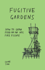 Fugitive Gardens: How to Grow Food on an NYC Fire Escape (Good Life) Cover Image
