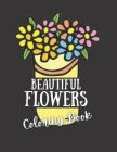 Beautiful Flowers Coloring Book: An Adult Coloring Book Featuring Flower Designs Including Succulents, Potted Plants, Bouquets, Wildflowers Cover Image