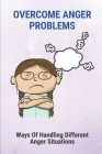 Overcome Anger Problems: Ways Of Handling Different Anger Situations: Anger Self Help Cover Image