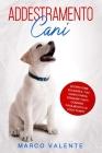 Addestramento Cani: Scopri come educare il tuo cane e fargli eseguire tanti comandi facilmente e in poco tempo Cover Image