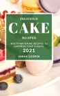 Delicious Cake Recipes 2021: Mouth-Watering Recipes to Surprise Your Guests Cover Image