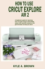 How to use Cricut explore air 2: A beginners guide to learning how to make money with design space with specific projects, and get 50 ideas to help yo Cover Image