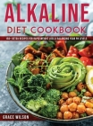 Alkaline Diet Cookbook: 150+ Detox Recipes for Rapid Weight Loss & Balancing Your pH Levels Cover Image
