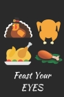 Feast Your Eyes: Thanksgiving Notebook - For Anyone Who Loves To Gobble Turkey This Season Of Gratitude - Suitable to Write In and Take Cover Image