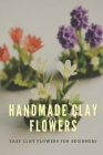 Handmade Clay Flowers: Easy Clay Flowers for Beginners Cover Image