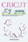 Cricut Joy: A Beginner's Guide to Getting Started with the Cricut JOY + Amazing DIY Project + Tips and Tricks Cover Image