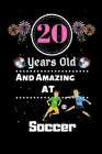 20 Years Old and Amazing At Soccer: Best Appreciation gifts notebook, Great for 20 years Soccer Appreciation/Thank You/ Birthday & Christmas Gifts Cover Image