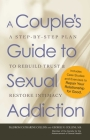 A Couple's Guide to Sexual Addiction: A Step-by-Step Plan to Rebuild Trust and Restore Intimacy Cover Image
