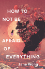 How to Not Be Afraid of Everything Cover Image