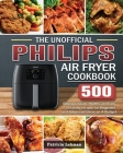 The Unofficial Philips Air fryer Cookbook: 500 Delicious, Quick, Healthy, and Easy to Follow recipes for Beginners and Advanced Users on A Budget Cover Image