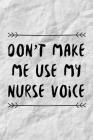 Don't Make Me Use My Nurse Voice: Funny Nurse Practitioner Journal Gift Idea For Amazing Hard Working Coworker - 120 Pages (6