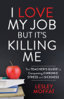 I Love My Job But It's Killing Me: The Teacher's Guide to Conquering Chronic Stress and Sickness Cover Image