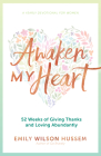 Awaken My Heart: 52 Weeks of Giving Thanks and Loving Abundantly: A Yearly Devotional for Women Cover Image
