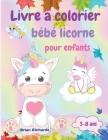 Livre à colorier bébé licorne pour enfants: Coloriage étonnant avec de mignonnes licornes, images de grande taille, uniques et de haute qualité pour l Cover Image