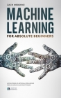 Machine Learning For Absolute Beginners: Applications of Artificial Intelligence From a World-Class Practitioner Cover Image