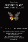 Persuasion and Dark Psychology: The Ultimate Guide to Learn the Best Techniques for Analyzing and Influencing Others. All the Secrets of Nlp, Body Lan Cover Image