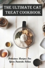 The Ultimate Cat Treat Cookbook_ Delicious Recipes For Your Favorite Feline: Homemade Cat Food & Treat Recipes Cover Image