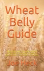 Wheat Belly Guide: Wheat Belly Guide: The Updated Book Of Wheat Belly On Everything You Need To Know On How To Loss Weight In 30-Minutes Cover Image