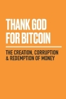 Thank God for Bitcoin: The Creation, Corruption and Redemption of Money Cover Image