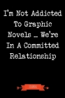 I'm Not Addicted To Graphic Novels We're In A Committed Relationship Journal: Book Lover Gifts - A Small Lined Notebook (Card Alternative) Cover Image