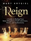 Reign: A Guide to Ruling Your Inner Kingdom of Self with Grace, Power, and Authenticity Cover Image