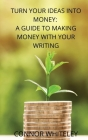 Turn Your Ideas Into Money: A Guide to Making Money With Your Writing Cover Image