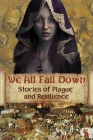 We All Fall Down: Stories of Plague and Resilience Cover Image
