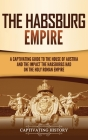 The Habsburg Empire: A Captivating Guide to the House of Austria and the Impact the Habsburgs Had on the Holy Roman Empire Cover Image