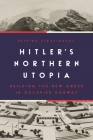 Hitler's Northern Utopia: Building the New Order in Occupied Norway Cover Image