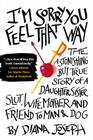 I'm Sorry You Feel That Way: The Astonishing but True Story of a Daughter, Sister, Slut,Wife, Mother, and Fri end to Man and Dog Cover Image
