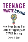 Teenage Wastebrand: How Your Brand Can Stop Struggling and Start Scaling Cover Image