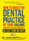 How to Build the Dental Practice of Your Dreams: (without Killing Yourself!) in Less Than 60 Days Cover Image