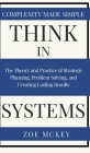 Think in Systems: The Theory and Practice of Strategic Planning, Problem Solving, and Creating Lasting Results - Complexity Made Simple Cover Image